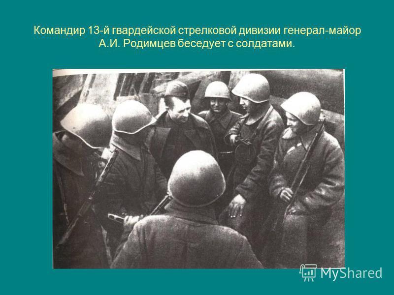 Командир 13-й гвардейской стрелковой дивизии генерал-майор А.И. Родимцев беседует с солдатами.