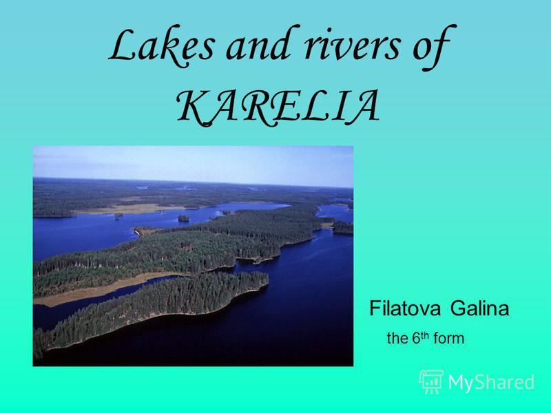 Lakes аnd rivers of KARELIA Filatova Galina the 6 th form