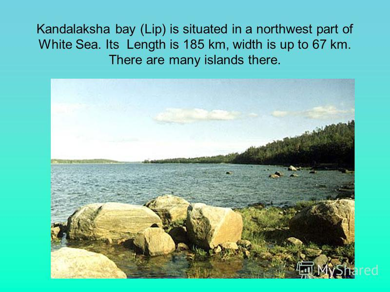 Kandalaksha bay (Lip) is situated in a northwest part of White Sea. Its Length is 185 km, width is up to 67 km. There are many islands there.