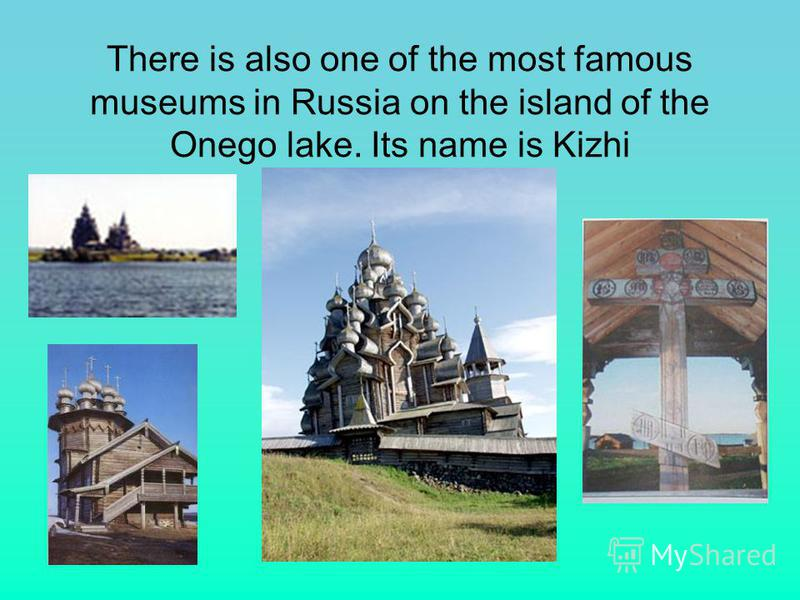 There is also one of the most famous museums in Russia on the island of the Onego lake. Its name is Kizhi