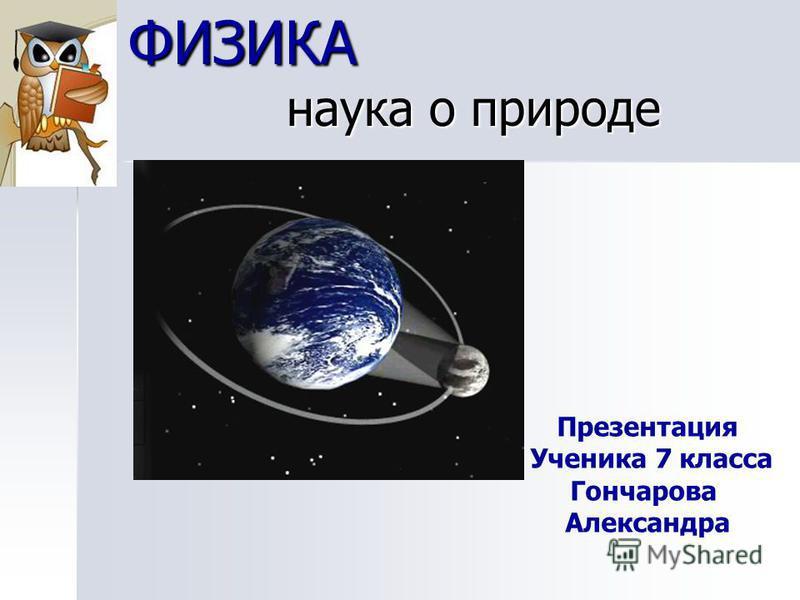 ФИЗИКА наука о природе Презентация Ученика 7 класса Гончарова Александра