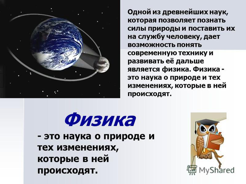 Одной из древнейших наук, которая позволяет познать силы природы и поставить их на службу человеку, дает возможность понять современную технику и развивать её дальше является физика. Физика - это наука о природе и тех изменениях, которые в ней происх