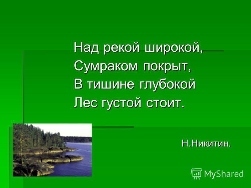 Над рекой широкой, Над рекой широкой, Сумраком покрыт, Сумраком покрыт, В тишине глубокой В тишине глубокой Лес густой стоит. Лес густой стоит. Н.Никитин. Н.Никитин.