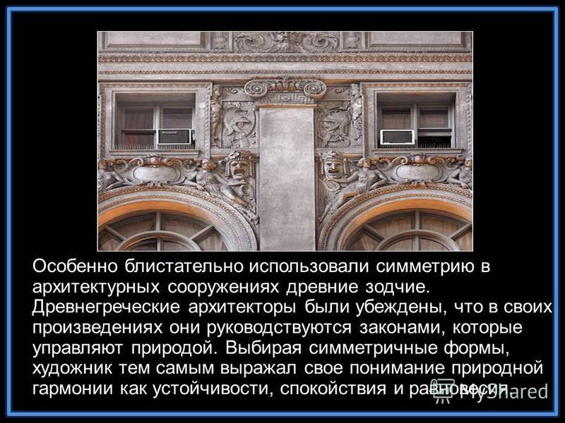 Особенно блистательно использовали симметрию в архитектурных сооружениях древние зодчие. Древнегреческие архитекторы были убеждены, что в своих произведениях они руководствуются законами, которые управляют природой. Выбирая симметричные формы, художн