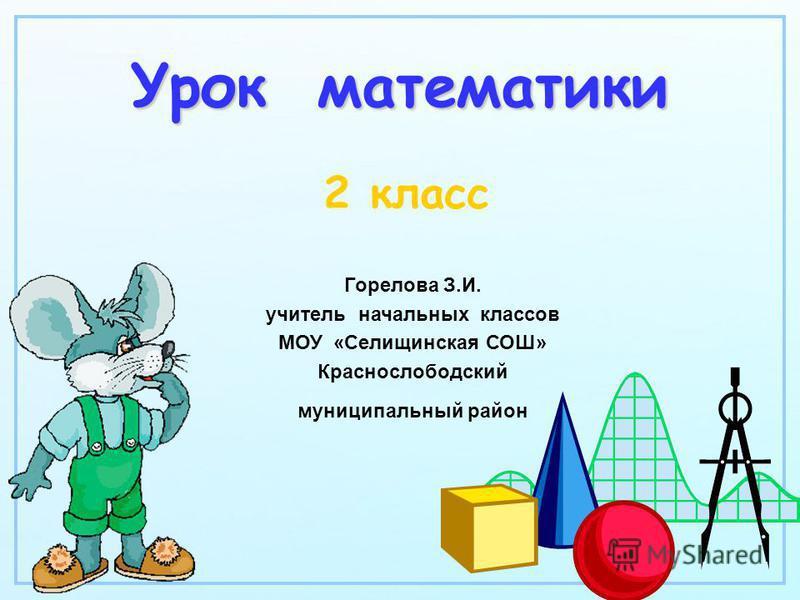 Урок математики 2 класс Горелова З.И. учитель начальных классов МОУ «Селищинская СОШ» Краснослободский муниципальный район