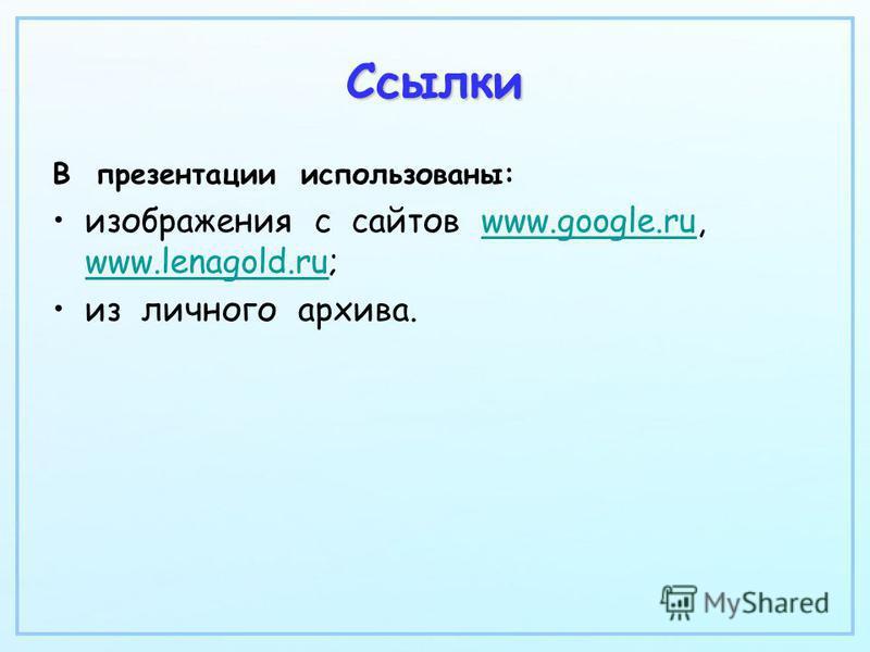 Ссылки В презентации использованы: изображения с сайтов www.google.ru, www.lenagold.ru;www.google.ru www.lenagold.ru из личного архива.
