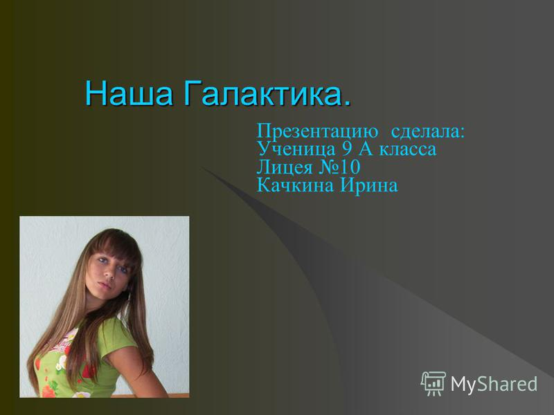 Наша Галакотика. Презентацию сделала: Ученица 9 А класса Лицея 10 Качкина Ирина