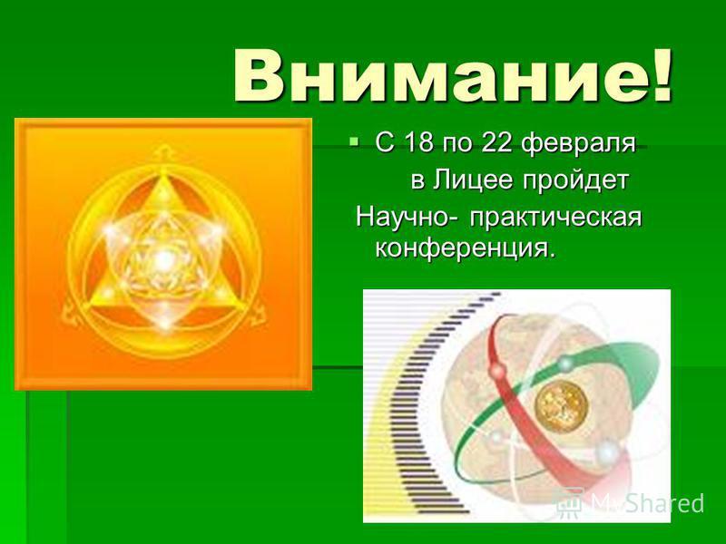 Внимание! С 18 по 22 февраля С 18 по 22 февраля в Лицее пройдет в Лицее пройдет Научно- практическая конференция. Научно- практическая конференция.