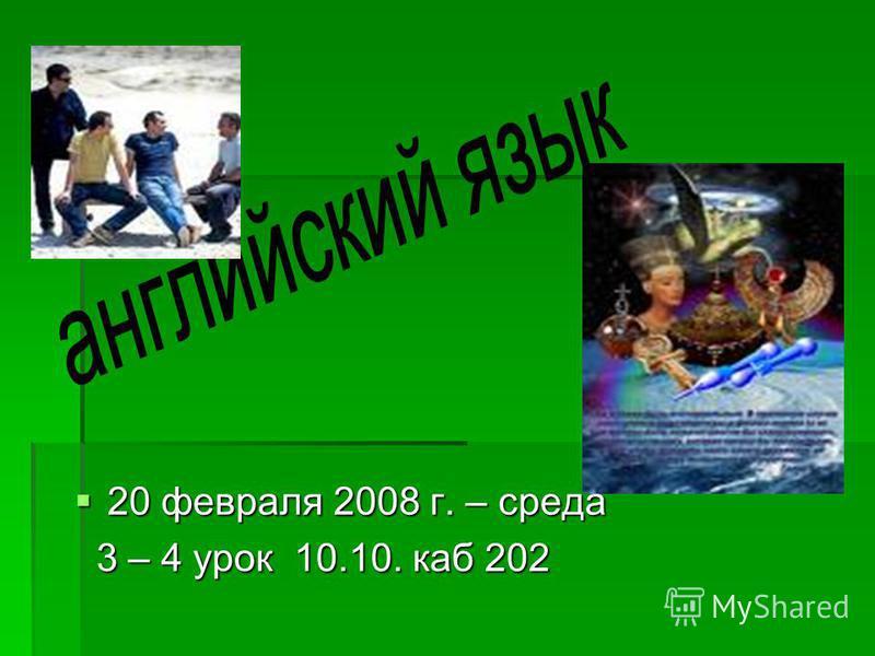20 февраля 2008 г. – среда 20 февраля 2008 г. – среда 3 – 4 урок 10.10. каб 202 3 – 4 урок 10.10. каб 202