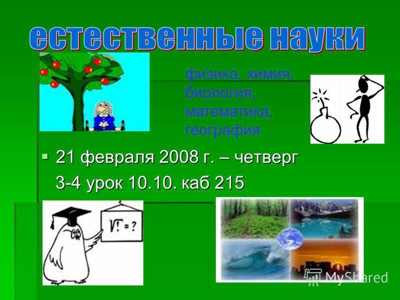 21 февраля 2008 г. – четверг 21 февраля 2008 г. – четверг 3-4 урок 10.10. каб 215 3-4 урок 10.10. каб 215 физика, химия, биология, математика, география