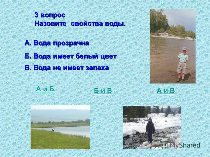 3 вопрос Назовите свойства воды. А. Вода прозрачна Б. Вода имеет белый цвет В. Вода не имеет запаха А и Б А и Б и В Б и В А и В А и В