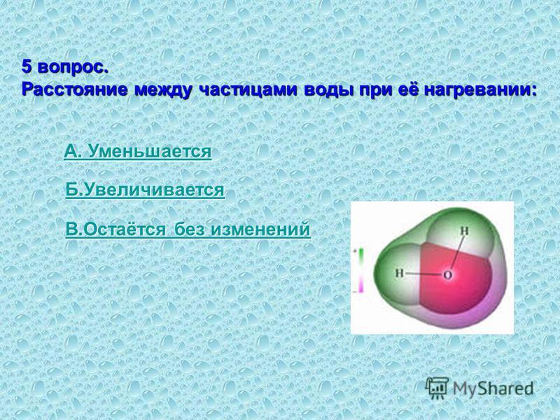 5 вопрос. Расстояние между частицами воды при её нагревании: А. Уменьшается А. Уменьшается Б.Увеличивается В.Остаётся без изменений В.Остаётся без изменений