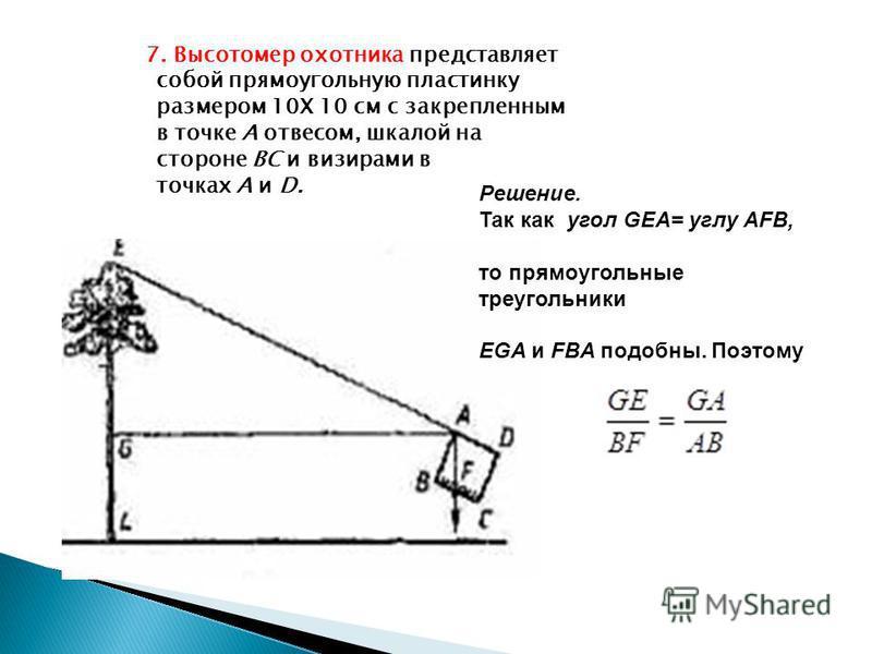 7. Высотомер охотника представляет собой прямоугольную пластинку размером 10Х 10 см с закрепленным в точке А отвесом, шкалой на стороне ВС и визирами в точках А и D. Решение. Так как угол GEA= углу AFB, то прямоугольные треугольники EGA и FBA подобны