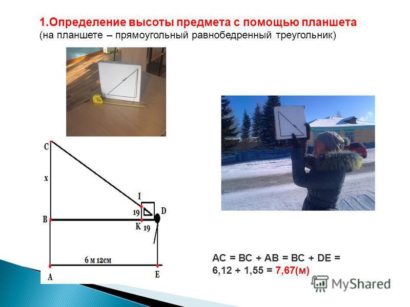 АС = ВС + АВ = ВС + DЕ = 6,12 + 1,55 = 7,67(м) 1. Определение высоты предмета с помощью планшета (на планшете – прямоугольный равнобедренный треугольник)