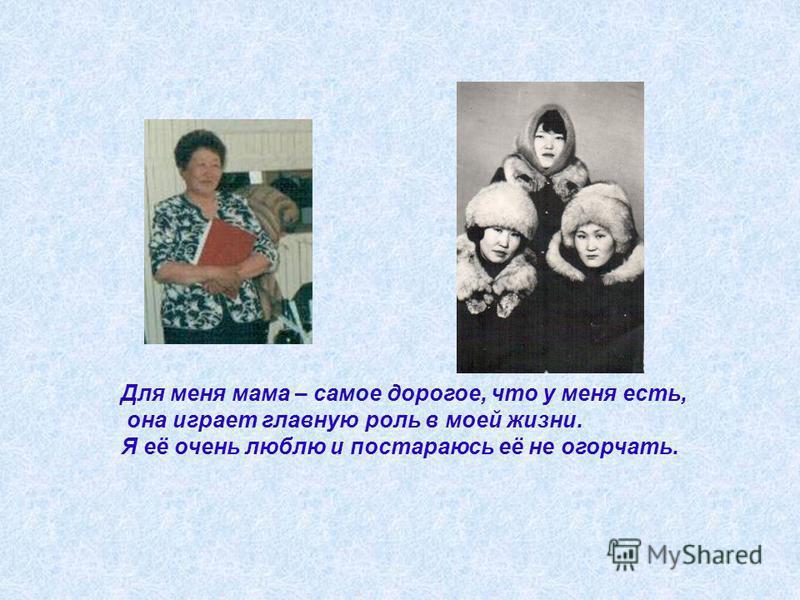 Для меня мама – самое дорогое, что у меня есть, она играет главную роль в моей жизни. Я её очень люблю и постараюсь её не огорчать.