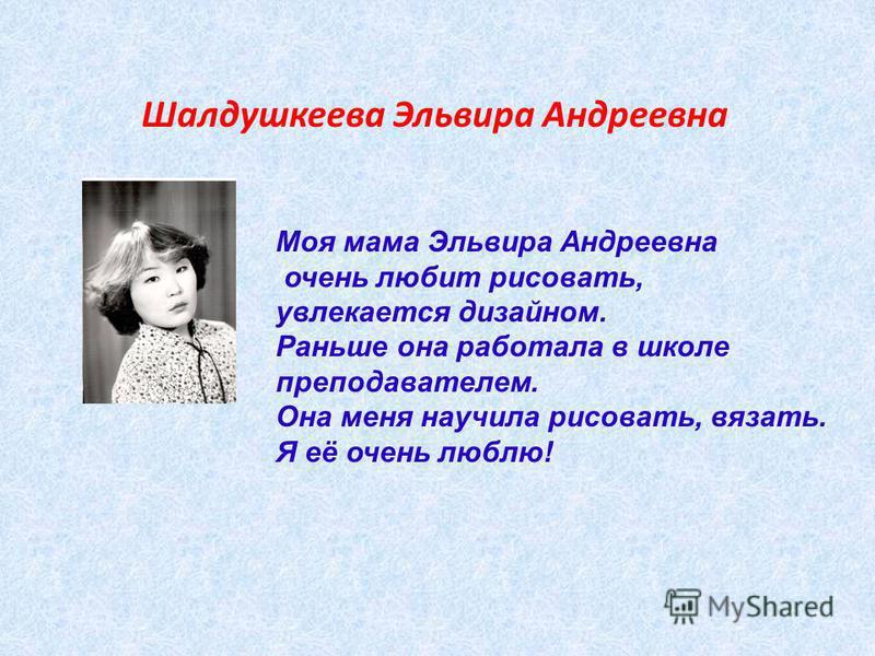 Шалдушкеева Эльвира Андреевна Моя мама Эльвира Андреевна очень любит рисовать, увлекается дизайном. Раньше она работала в школе преподавателем. Она меня научила рисовать, вязать. Я её очень люблю!