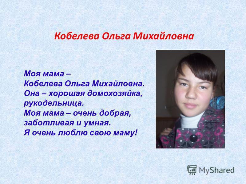 Кобелева Ольга Михайловна Моя мама – Кобелева Ольга Михайловна. Она – хорошая домохозяйка, рукодельница. Моя мама – очень добрая, заботливая и умная. Я очень люблю свою маму!