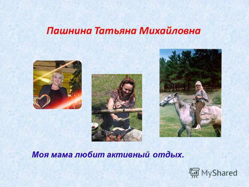 Пашнина Татьяна Михайловна Моя мама любит активный отдых.