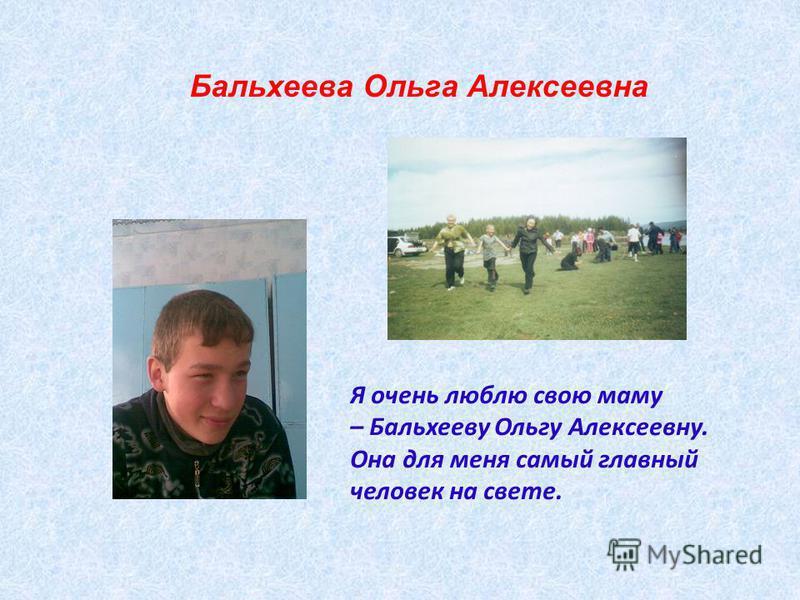 Я очень люблю свою маму – Бальхееву Ольгу Алексеевну. Она для меня самый главный человек на свете. Бальхеева Ольга Алексеевна