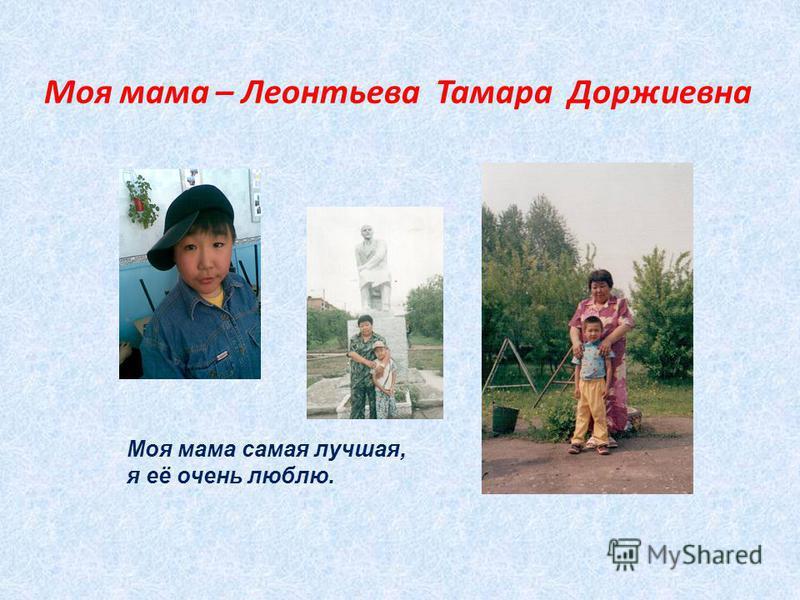 Моя мама – Леонтьева Тамара Доржиевна Моя мама самая лучшая, я её очень люблю.