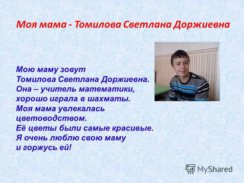 Моя мама - Томилова Светлана Доржиевна Мою маму зовут Томилова Светлана Доржиевна. Она – учитель математики, хорошо играла в шахматы. Моя мама увлекалась цветоводством. Её цветы были самые красивые. Я очень люблю свою маму и горжусь ей!