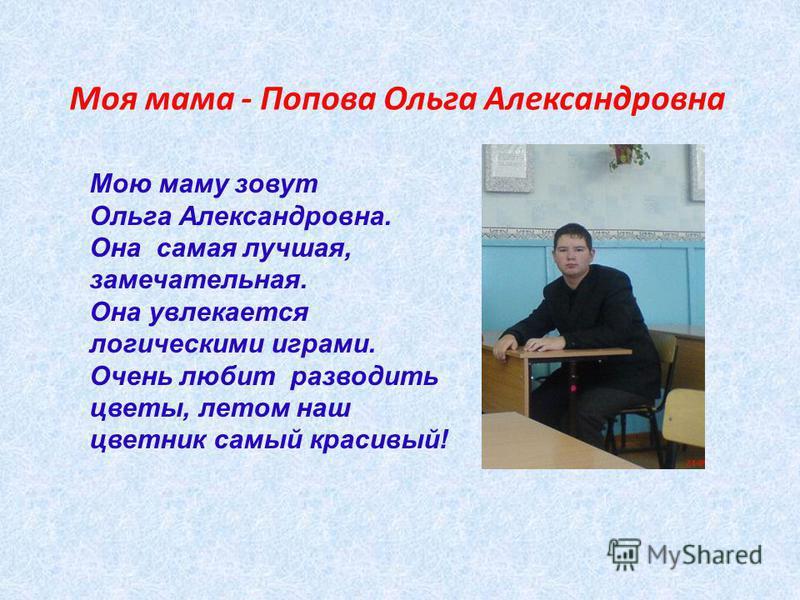 Моя мама - Попова Ольга Александровна Мою маму зовут Ольга Александровна. Она самая лучшая, замечательная. Она увлекается логическими играми. Очень любит разводить цветы, летом наш цветник самый красивый!