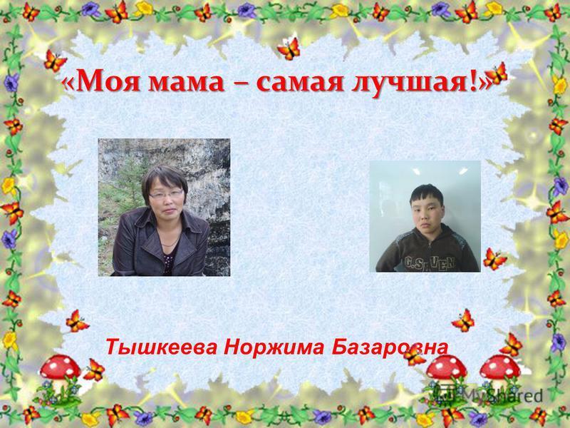 «Моя мама – самая лучшая!» Тышкеева Норжима Базаровна