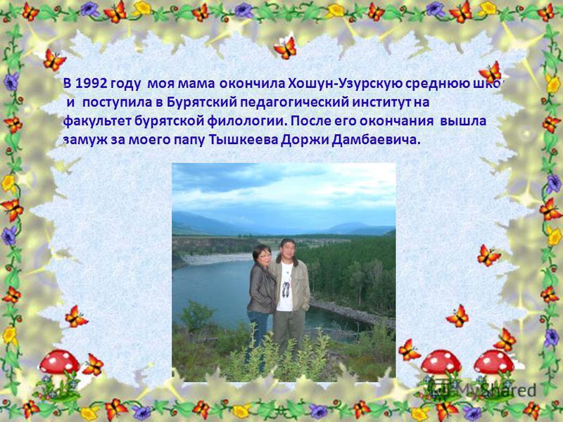 В 1992 году моя мама окончила Хошун-Узурскую среднюю школу и поступила в Бурятский педагогический институт на факультет бурятской филологии. После его окончания вышла замуж за моего папу Тышкеева Доржи Дамбаевича.
