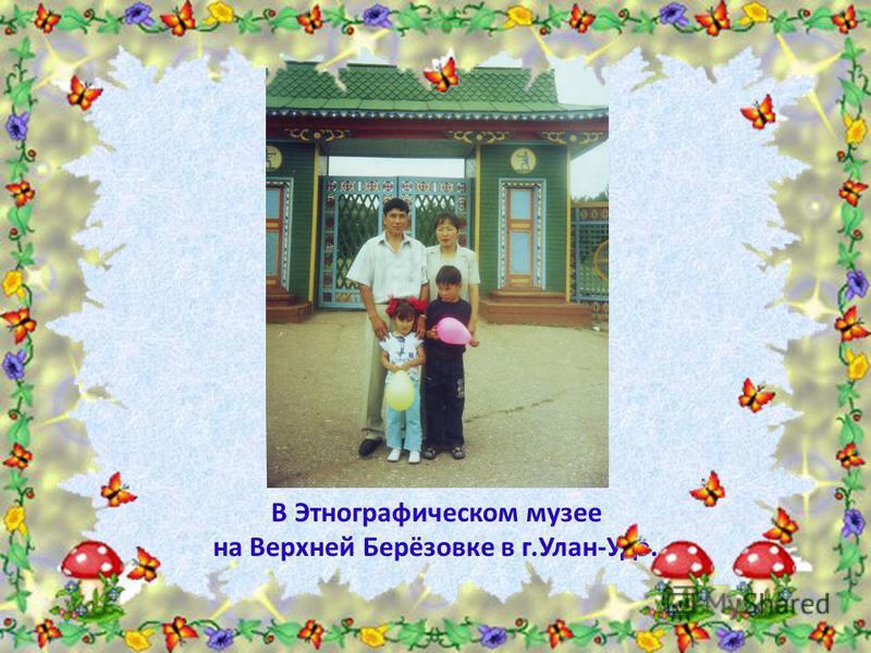 В Этнографическом музее на Верхней Берёзовке в г.Улан-Удэ.