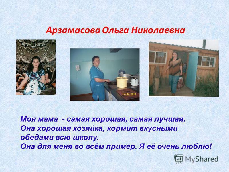 Арзамасова Ольга Николаевна Моя мама - самая хорошая, самая лучшая. Она хорошая хозяйка, кормит вкусными обедами всю школу. Она для меня во всём пример. Я её очень люблю!
