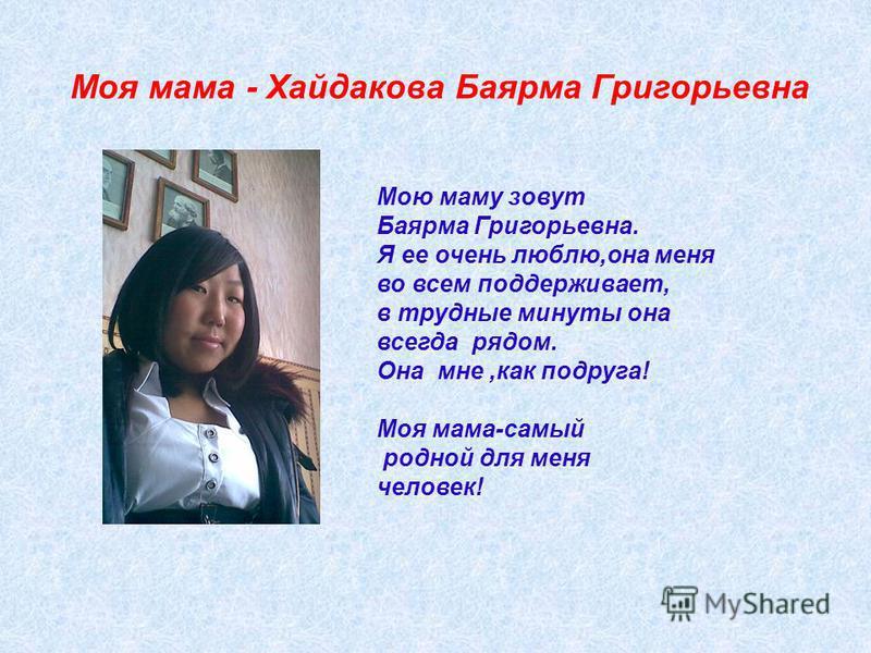 Мою маму зовут Баярма Григорьевна. Я ее очень люблю,она меня во всем поддерживает, в трудные минуты она всегда рядом. Она мне,как подруга! Моя мама-самый родной для меня человек! Моя мама - Хайдакова Баярма Григорьевна