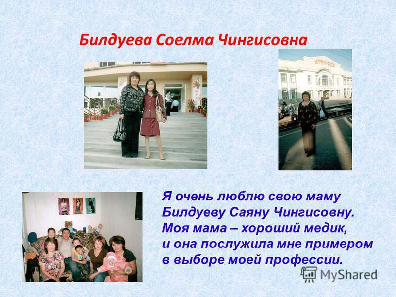 Билдуева Соелма Чингисовна Я очень люблю свою маму Билдуеву Саяну Чингисовну. Моя мама – хороший медик, и она послужила мне примером в выборе моей профессии.
