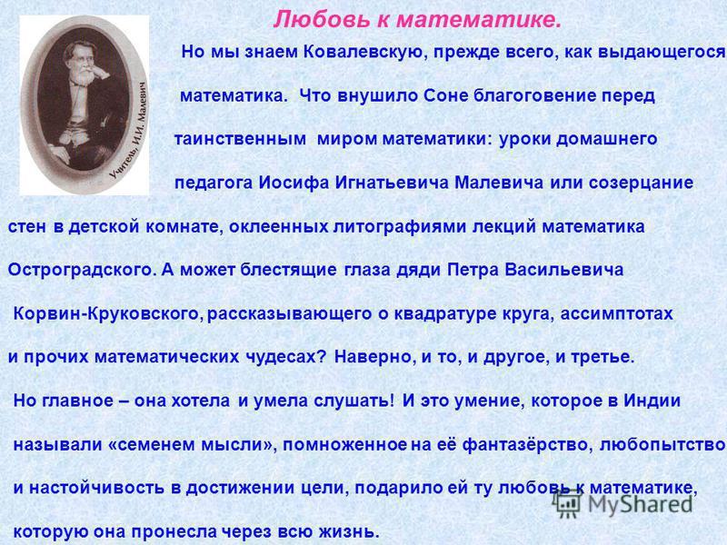 Но мы знаем Ковалевскую, прежде всего, как выдающегося математика. Что внушило Соне благоговение перед таинственным миром математики: уроки домашнего педагога Иосифа Игнатьевича Малевича или созерцание стен в детской комнате, оклеенных литографиями л