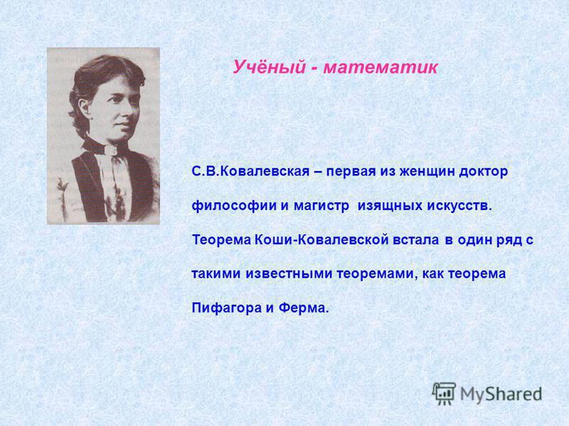 Учёный - математик С.В.Ковалевская – первая из женщин доктор философии и магистр изящных искусств. Теорема Коши-Ковалевской встала в один ряд с такими известными теоремами, как теорема Пифагора и Ферма.