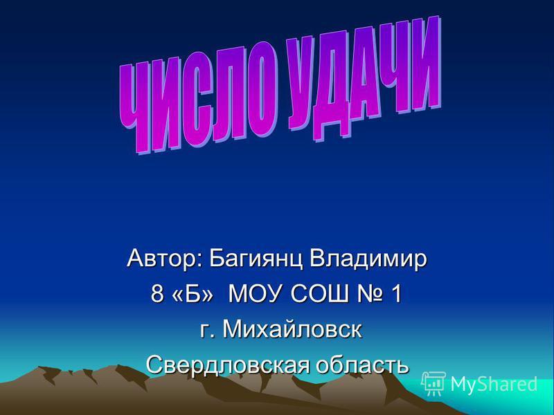 Автор: Багиянц Владимир 8 «Б» МОУ СОШ 1 г. Михайловск г. Михайловск Свердловская область
