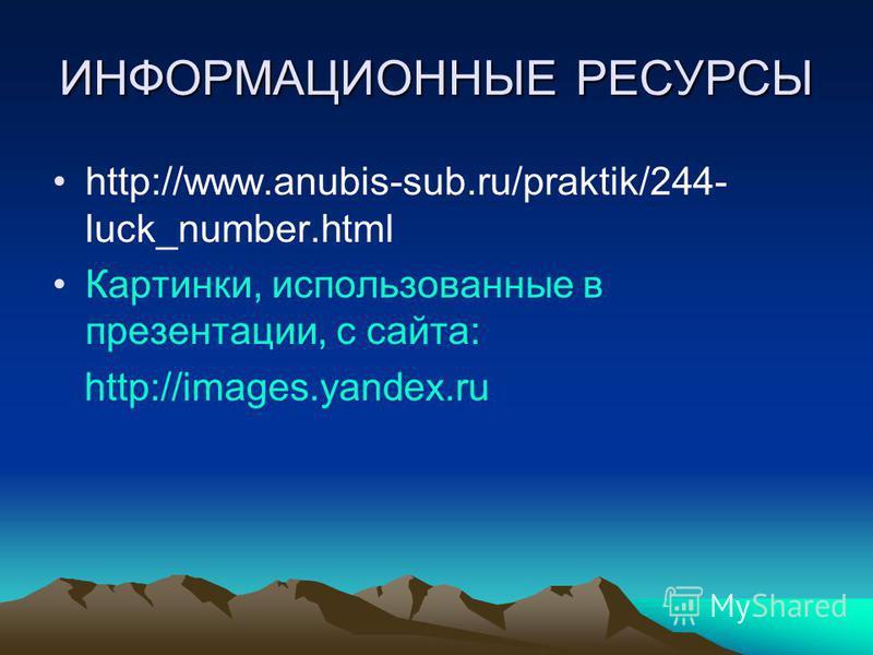 ИНФОРМАЦИОННЫЕ РЕСУРСЫ http://www.anubis-sub.ru/praktik/244- luck_number.html Картинки, использованные в презентации, с сайта: http://images.yandex.ru