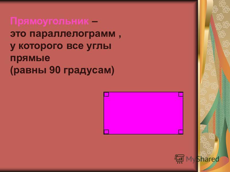 Прямоугольник – это параллелограмм, у которого все углы прямые (равны 90 градусам)