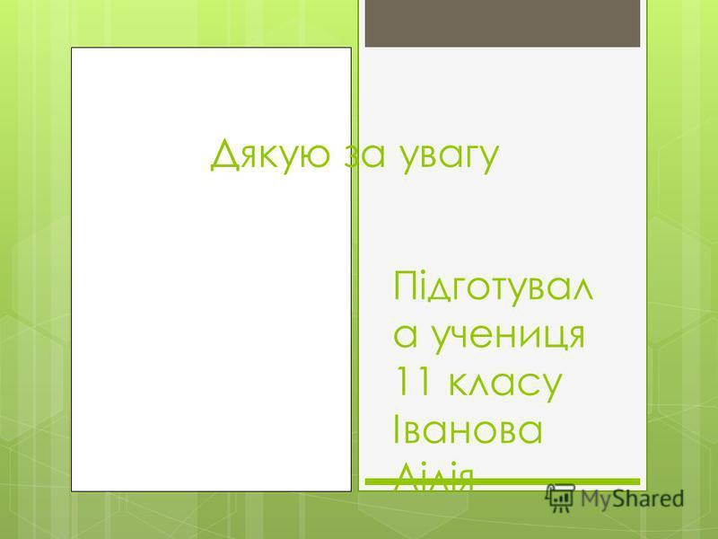 Дякую за увагу Підготувал а учениця 11 класу Іванова Лілія