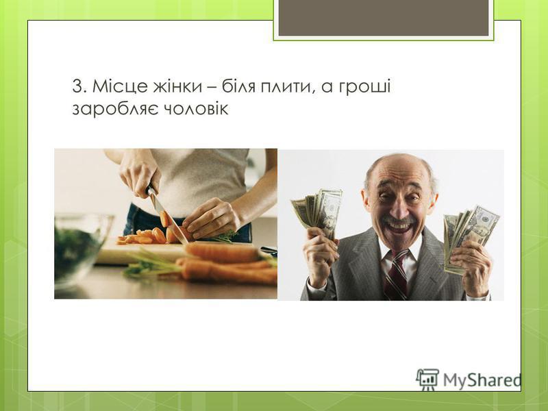 3. Місце жінки – біля плити, а гроші заробляє чоловік