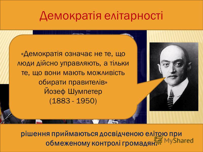 Демократія елітарності рішення приймаються досвідченою елітою при обмеженому контролі громадян. «Демократія означає не те, що люди дійсно управляють, а тільки те, що вони мають можливість обирати правителів» Йозеф Шумпетер (1883 - 1950)