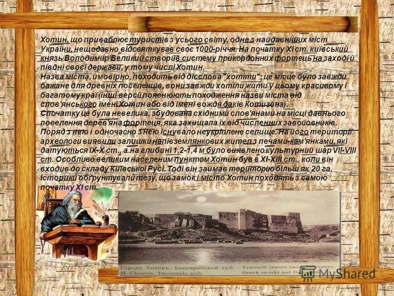 Хотин, що приваблює туристів з усього світу, одне з найдавніших міст України, нещодавно відсвяткував своє 1000-річчя. На початку XI ст. київський князь Володимир Великий створив систему прикордонних фортець на заході й півдні своєї держави, у тому чи