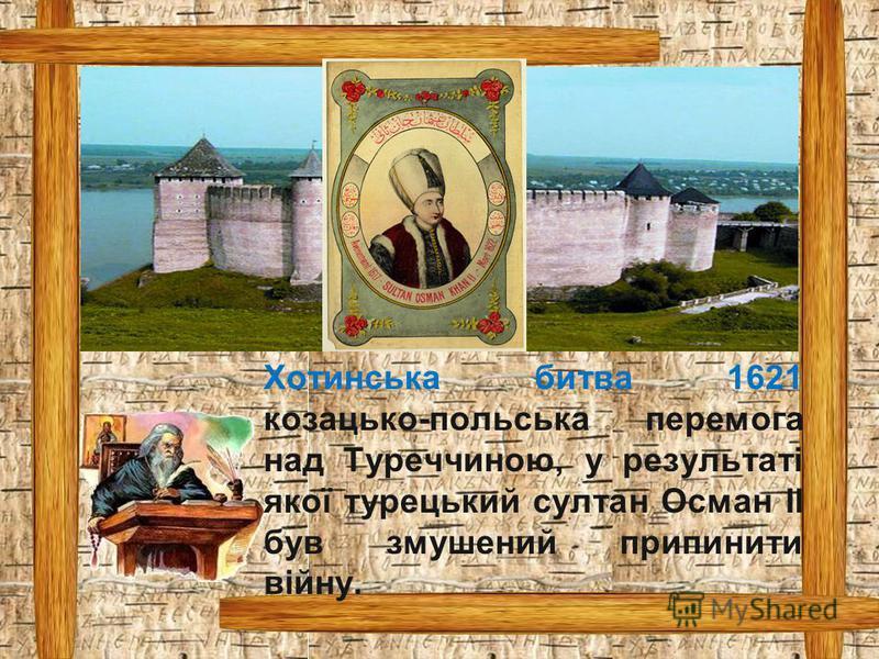 Хотинська битва 1621 козацько-польська перемога над Туреччиною, у результаті якої турецький султан Осман II був змушений припинити війну.