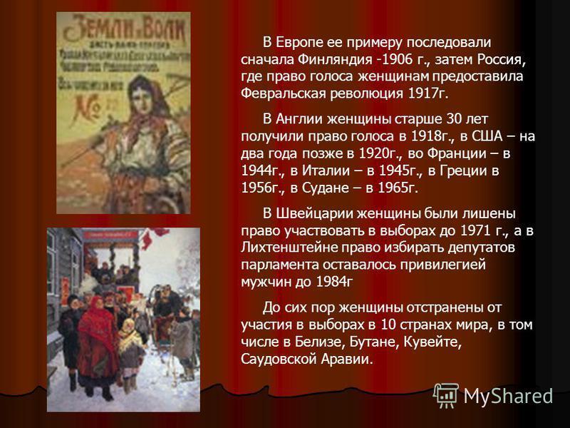 В Европе ее примеру последовали сначала Финляндия -1906 г., затем Россия, где право голоса женщинам предоставила Февральская революция 1917 г. В Англии женщины старше 30 лет получили право голоса в 1918 г., в США – на два года позже в 1920 г., во Фра