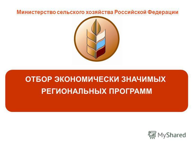 ОТБОР ЭКОНОМИЧЕСКИ ЗНАЧИМЫХ РЕГИОНАЛЬНЫХ ПРОГРАММ Министерство сельского хозяйства Российской Федерации