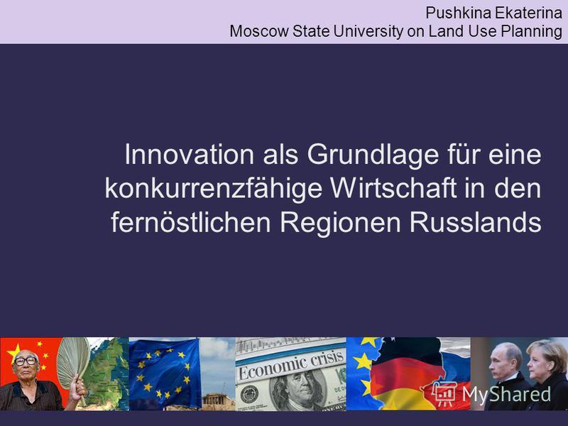 Innovation als Grundlage für eine konkurrenzfähige Wirtschaft in den fernöstlichen Regionen Russlands Pushkina Ekaterina Moscow State University on Land Use Planning