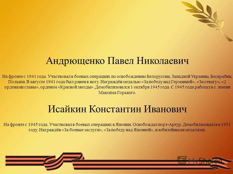 Андрющенко Павел Николаевич На фронте с 1941 года. Участвовал в боевых операциях по освобождению Белоруссии, Западной Украины, Бесарабии, Польши. В августе 1941 года был ранен в ногу. Награждён медалью «За победу над Германией», «За отвагу», «2 орден