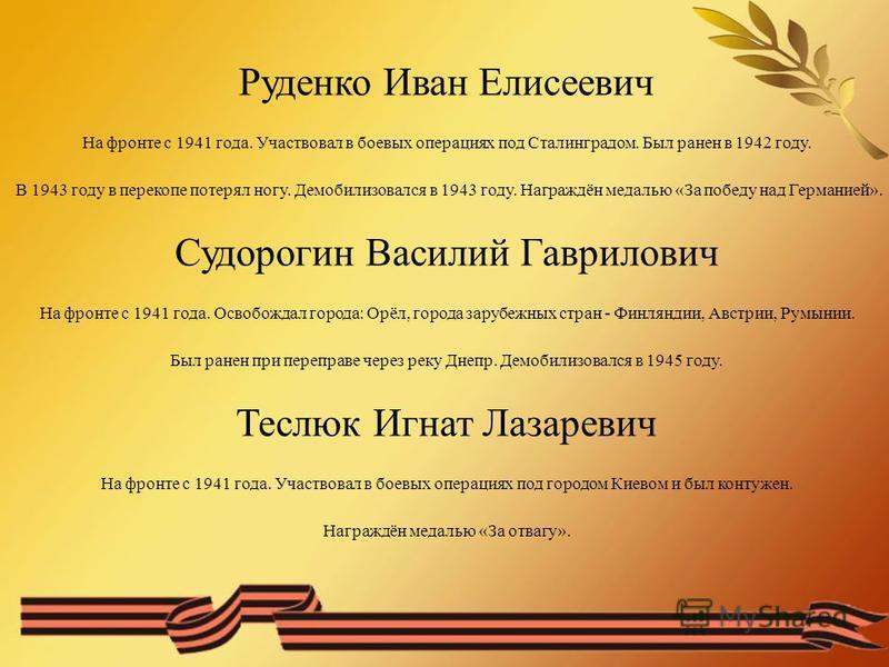 Руденко Иван Елисеевич На фронте с 1941 года. Участвовал в боевых операциях под Сталинградом. Был ранен в 1942 году. В 1943 году в перекопе потерял ногу. Демобилизовался в 1943 году. Награждён медалью «За победу над Германией». Судорогин Василий Гавр