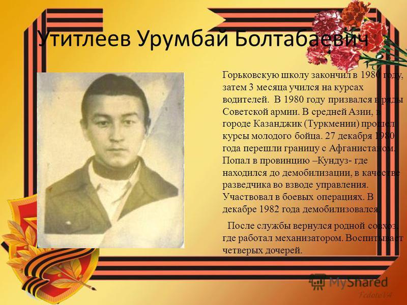 Утитлеев Урумбай Болтабаевич Горьковскую школу закончил в 1980 году, затем 3 месяца учился на курсах водителей. В 1980 году призвался в ряды Советской армии. В средней Азии, в городе Казанджик (Туркмении) прошел курсы молодого бойца. 27 декабря 1980