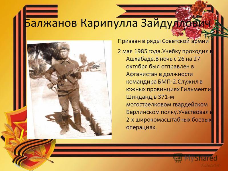 Балжанов Карипулла Зайдуллович Призван в ряды Советской армии 2 мая 1985 года.Учебку проходил в Ашхабаде.В ночь с 26 на 27 октября был отправлен в Афганистан в должности командира БМП-2. Служил в южных провинциях Гильмент и Шинданд,в 371-м мотострелк