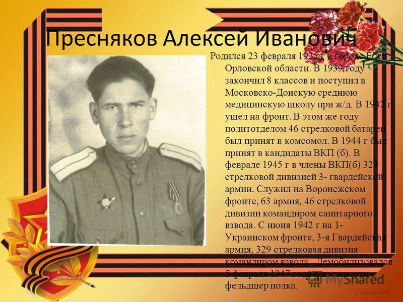 Пресняков Алексей Иванович Родился 23 февраля 1925 г в городе Елец Орловской области. В 1939 году закончил 8 классов и поступил в Московско-Донскую среднюю медицинскую школу при ж/д. В 1942 г ушел на фронт. В этом же году политотделом 46 стрелковой б